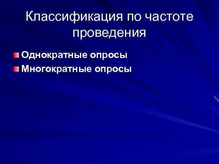 Классификация по частоте проведения Однократные опросы Многократные опросы