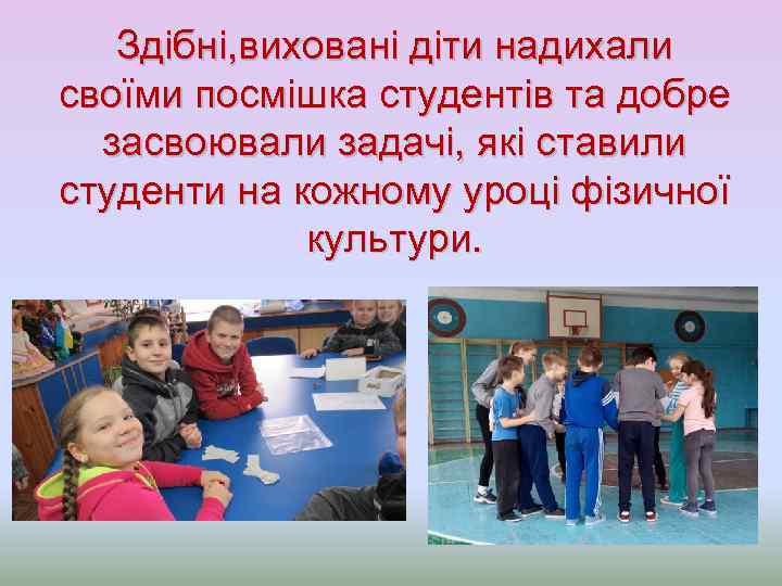 Здібні, виховані діти надихали своїми посмішка студентів та добре засвоювали задачі, які ставили студенти