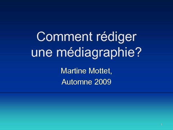 Comment rédiger une médiagraphie? Martine Mottet, Automne 2009 1