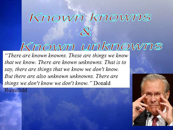"""There are knowns. These are things we know that we know. There are known"