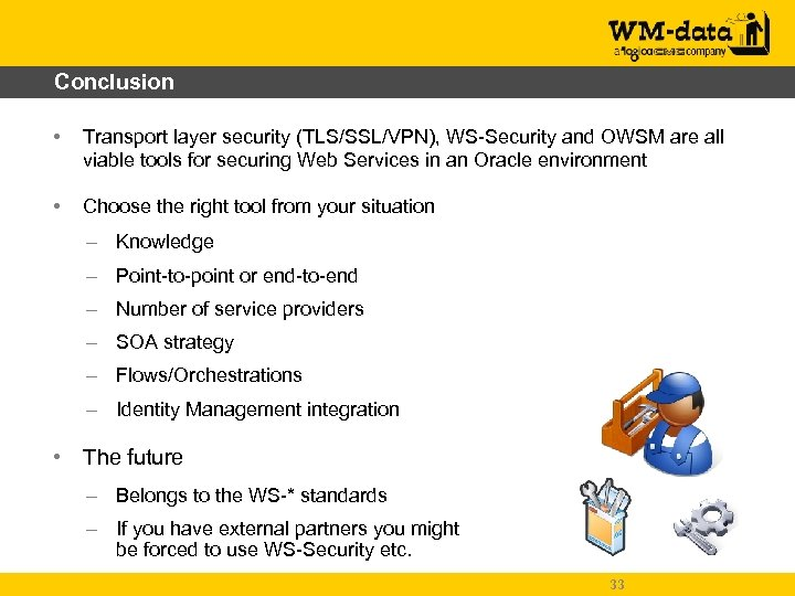 Conclusion • Transport layer security (TLS/SSL/VPN), WS-Security and OWSM are all viable tools for