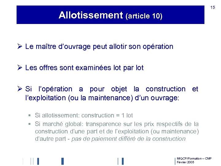 15 Allotissement (article 10) Ø Le maître d'ouvrage peut allotir son opération Ø Les