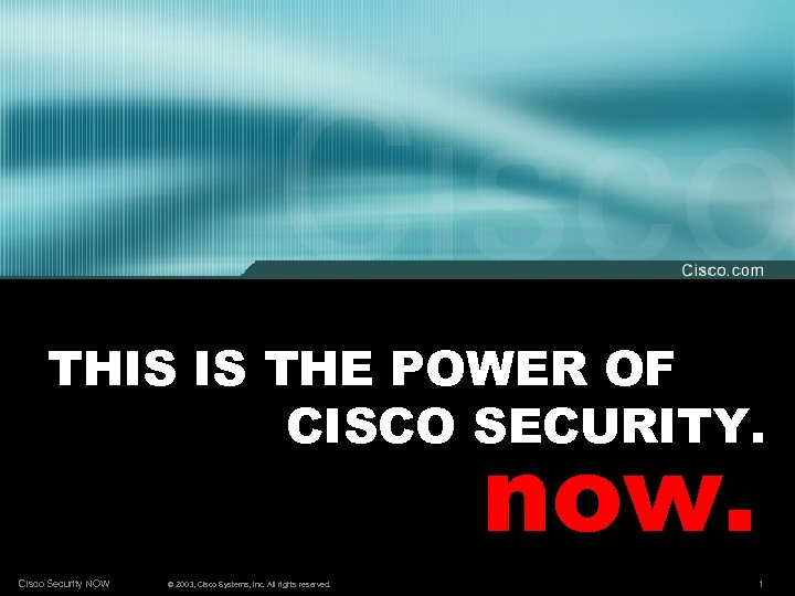 THIS IS THE POWER OF CISCO SECURITY. now. Cisco Security NOW © 2003, Cisco