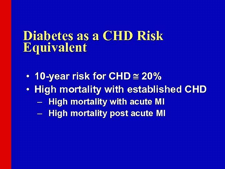 Diabetes as a CHD Risk Equivalent • 10 -year risk for CHD 20% •