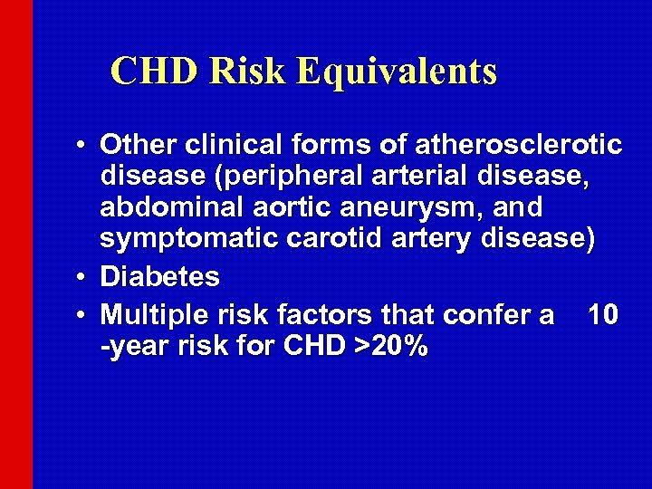 CHD Risk Equivalents • Other clinical forms of atherosclerotic disease (peripheral arterial disease, abdominal