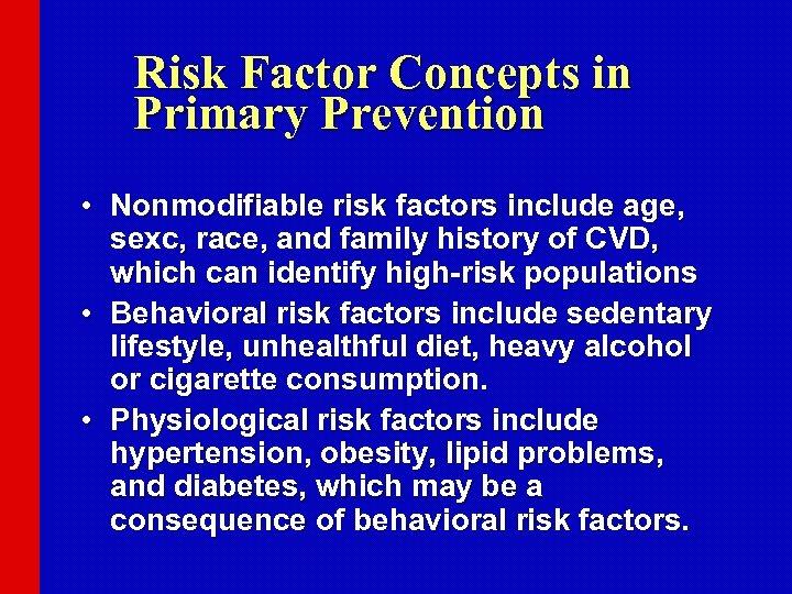 Risk Factor Concepts in Primary Prevention • Nonmodifiable risk factors include age, sexc, race,