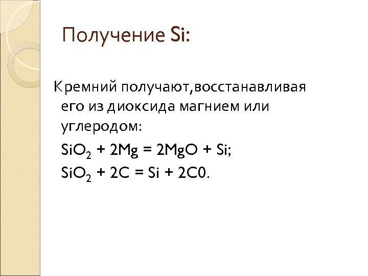 Получение Si: Кремний получают, восстанавливая его из диоксида магнием или углеродом: Si. O 2