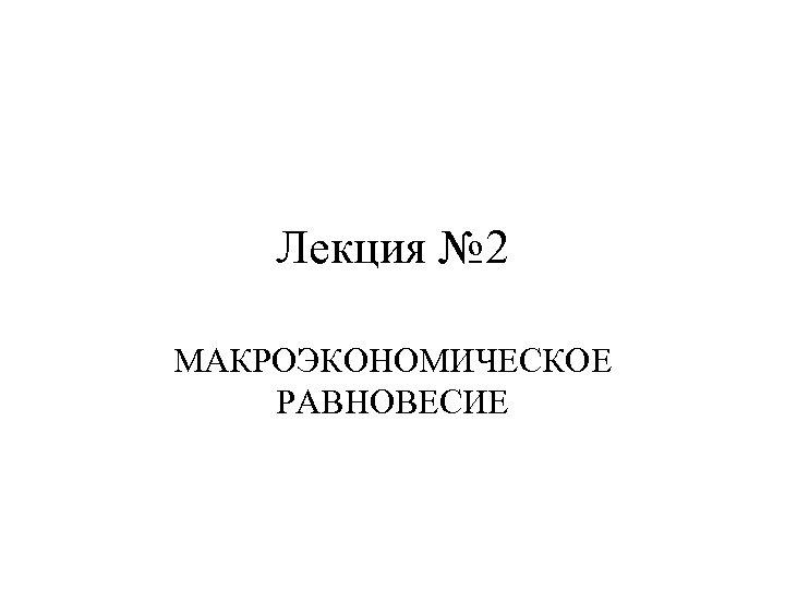 Лекция № 2 МАКРОЭКОНОМИЧЕСКОЕ РАВНОВЕСИЕ