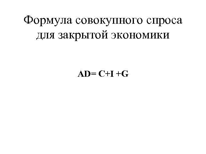 Формула совокупного спроса для закрытой экономики AD= C+I +G