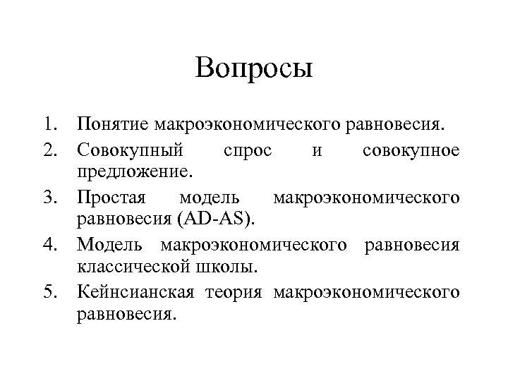 Вопросы 1. Понятие макроэкономического равновесия. 2. Совокупный спрос и совокупное предложение. 3. Простая модель