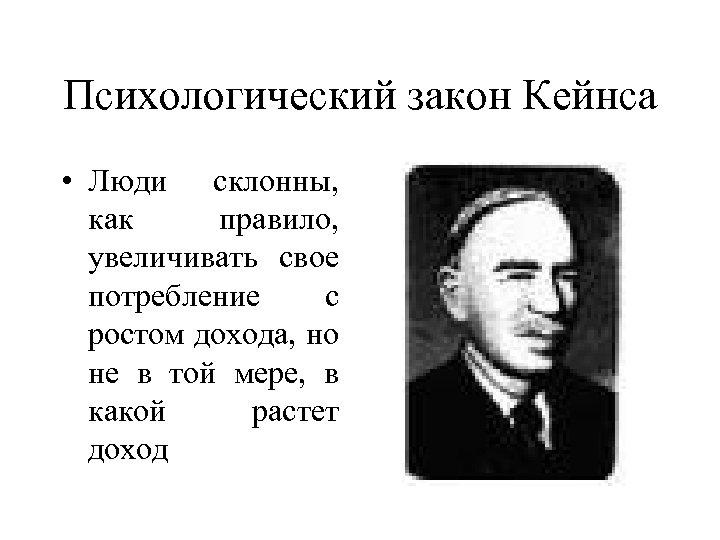 Психологический закон Кейнса • Люди склонны, как правило, увеличивать свое потребление с ростом дохода,