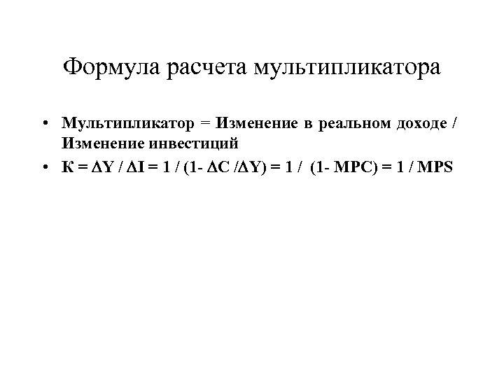Формула расчета мультипликатора • Мультипликатор = Изменение в реальном доходе / Изменение инвестиций •