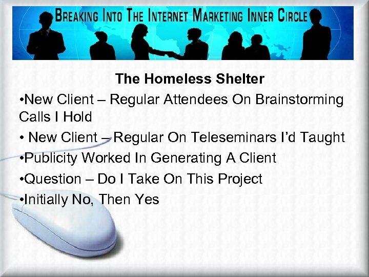 The Homeless Shelter • New Client – Regular Attendees On Brainstorming Calls I Hold