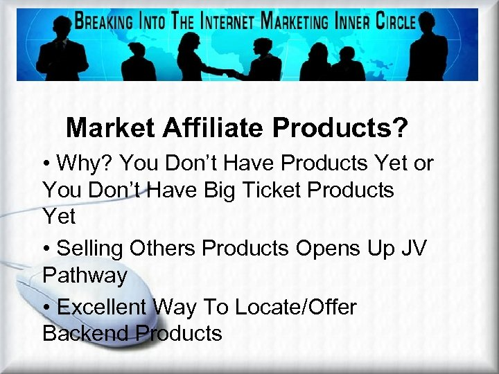 Market Affiliate Products? • Why? You Don't Have Products Yet or You Don't Have