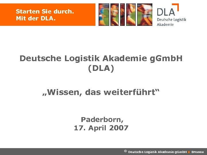 """Starten Sie durch. Mit der DLA. Deutsche Logistik Akademie g. Gmb. H (DLA) """"Wissen,"""