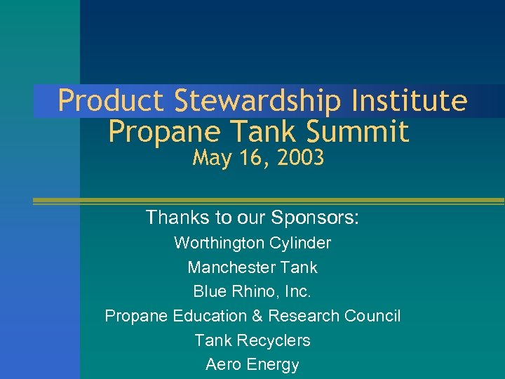 Product Stewardship Institute Propane Tank Summit May 16, 2003 Thanks to our Sponsors: Worthington