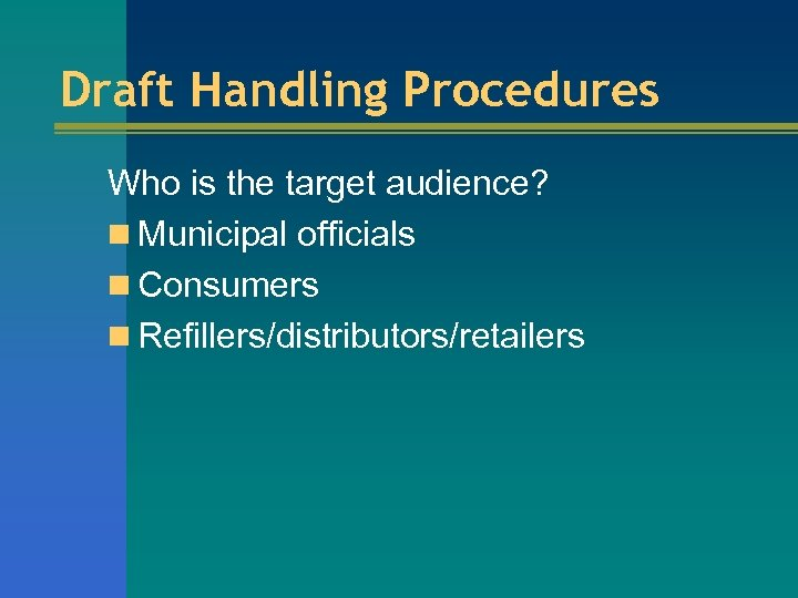 Draft Handling Procedures Who is the target audience? n Municipal officials n Consumers n