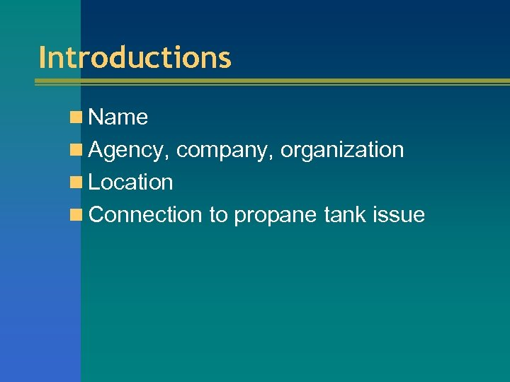 Introductions n Name n Agency, company, organization n Location n Connection to propane tank