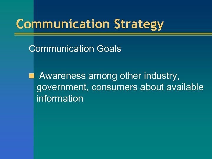 Communication Strategy Communication Goals n Awareness among other industry, government, consumers about available information