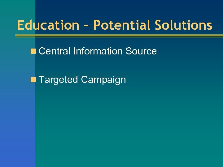 Education – Potential Solutions n Central Information Source n Targeted Campaign