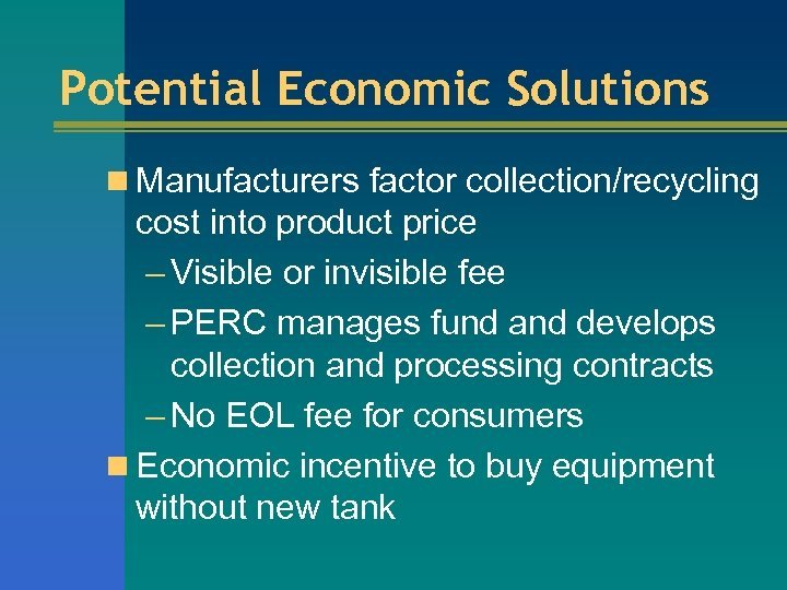 Potential Economic Solutions n Manufacturers factor collection/recycling cost into product price – Visible or