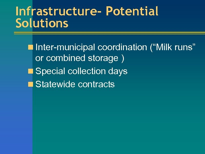 "Infrastructure- Potential Solutions n Inter-municipal coordination (""Milk runs"" or combined storage ) n Special"