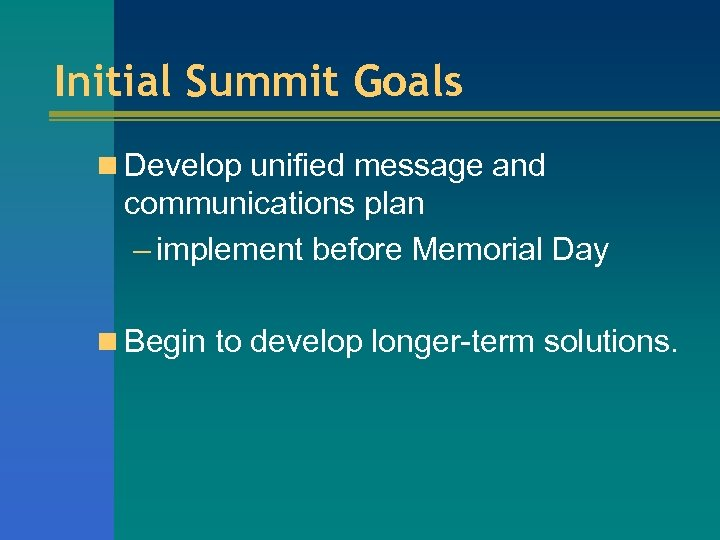 Initial Summit Goals n Develop unified message and communications plan – implement before Memorial