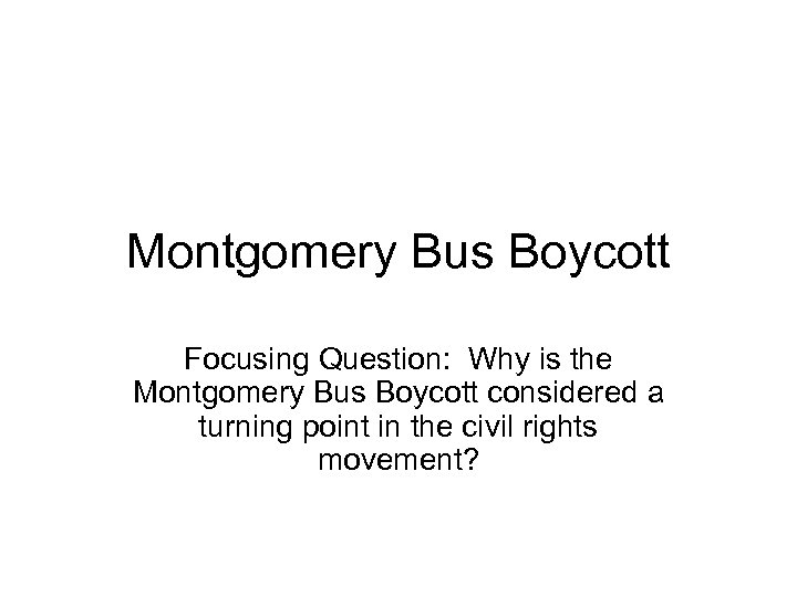 Montgomery Bus Boycott Focusing Question: Why is the Montgomery Bus Boycott considered a turning
