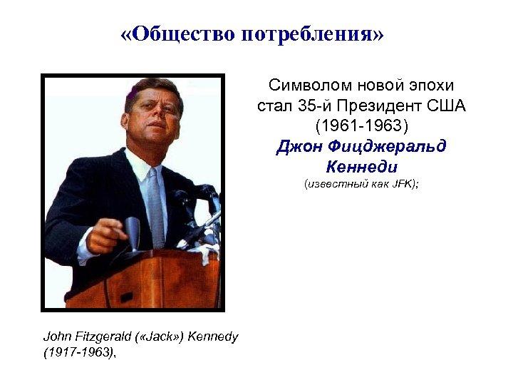 «Общество потребления» Символом новой эпохи стал 35 -й Президент США (1961 -1963) Джон