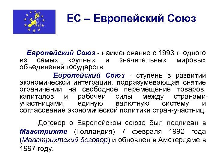 ЕС – Европейский Союз - наименование с 1993 г. одного из самых крупных и