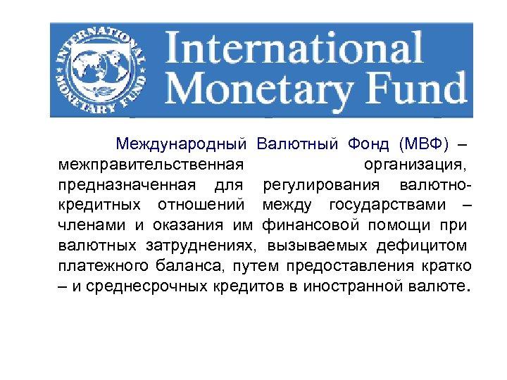 Международный Валютный Фонд (МВФ) – межправительственная организация, предназначенная для регулирования валютнокредитных отношений между