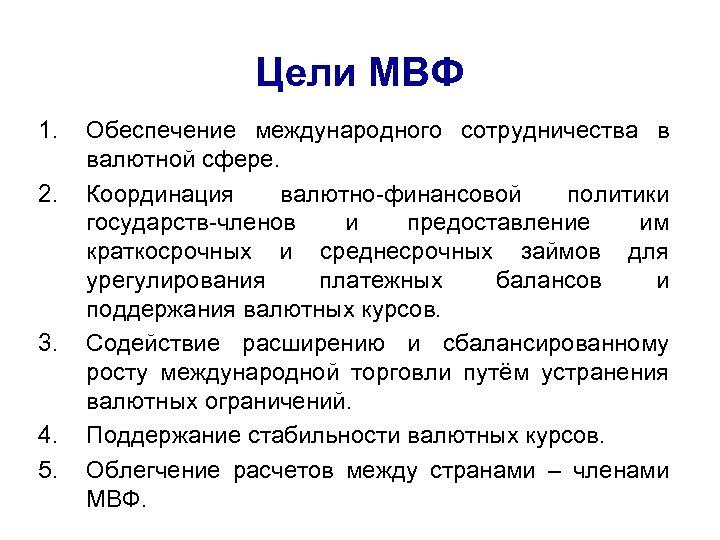 Цели МВФ 1. 2. 3. 4. 5. Обеспечение международного сотрудничества в валютной сфере. Координация