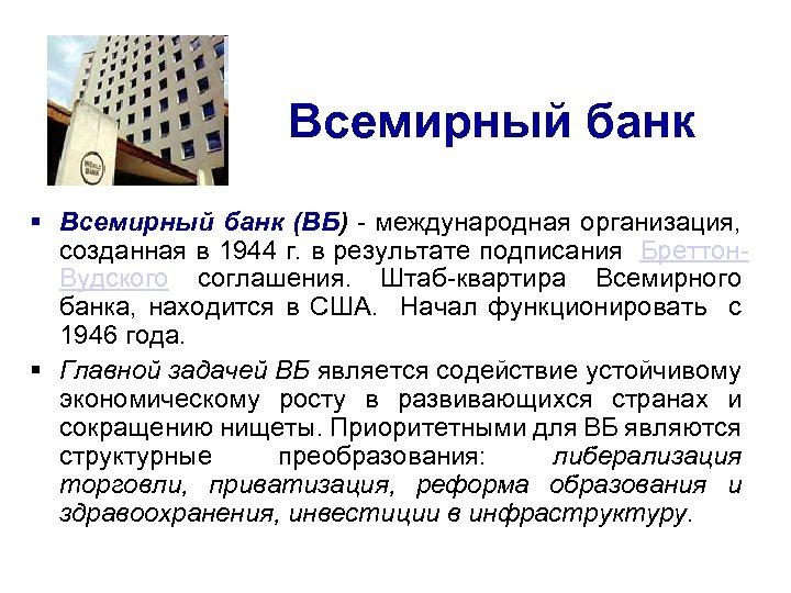 Всемирный банк § Всемирный банк (ВБ) - международная организация, созданная в 1944 г. в