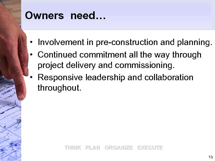 Owners need… • Involvement in pre-construction and planning. • Continued commitment all the way