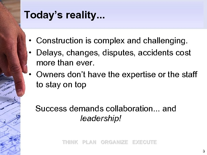 Today's reality. . . • Construction is complex and challenging. • Delays, changes, disputes,