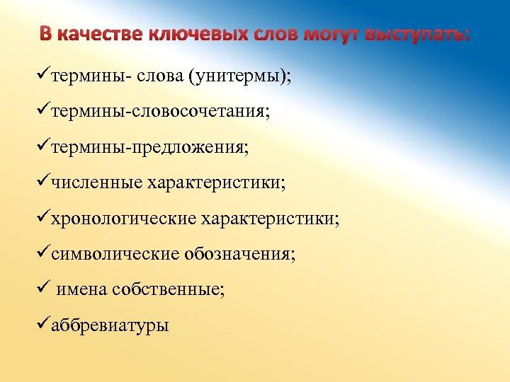 В качестве ключевых слов могут выступать: üтермины- слова (унитермы); üтермины-словосочетания; üтермины-предложения; üчисленные характеристики; üхронологические