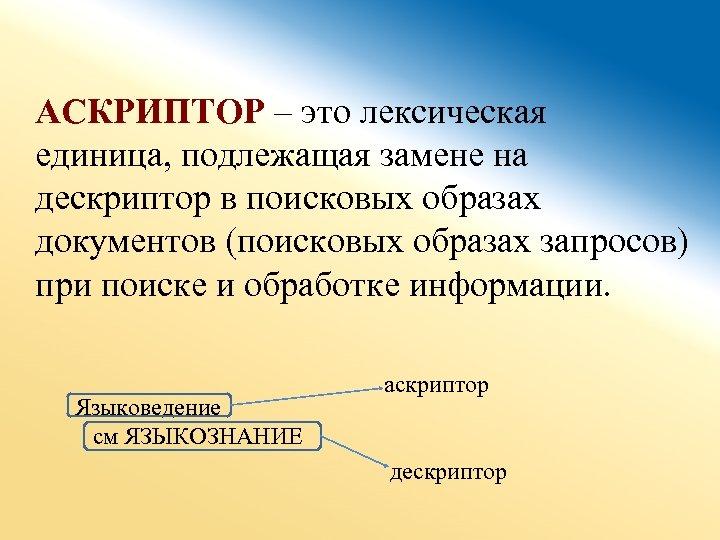 АСКРИПТОР – это лексическая единица, подлежащая замене на дескриптор в поисковых образах документов (поисковых