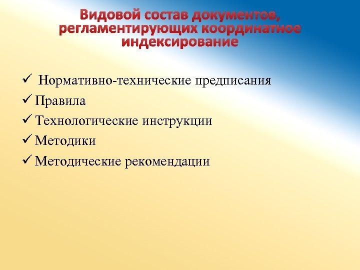 Видовой состав документов, регламентирующих координатное индексирование ü Нормативно-технические предписания ü Правила ü Технологические инструкции
