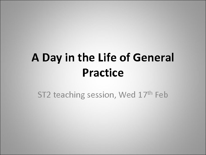 A Day in the Life of General Practice ST 2 teaching session, Wed 17