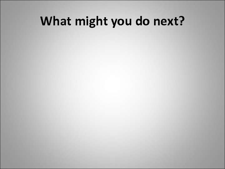 What might you do next?