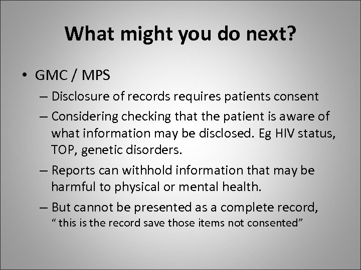 What might you do next? • GMC / MPS – Disclosure of records requires
