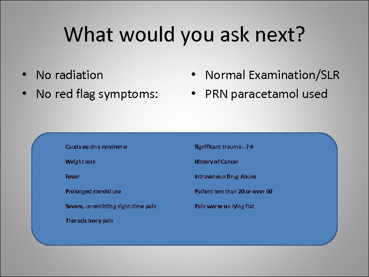 What would you ask next? • No radiation • No red flag symptoms: •