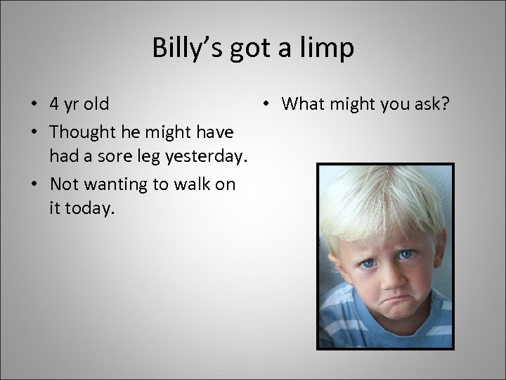 Billy's got a limp • 4 yr old • What might you ask? •