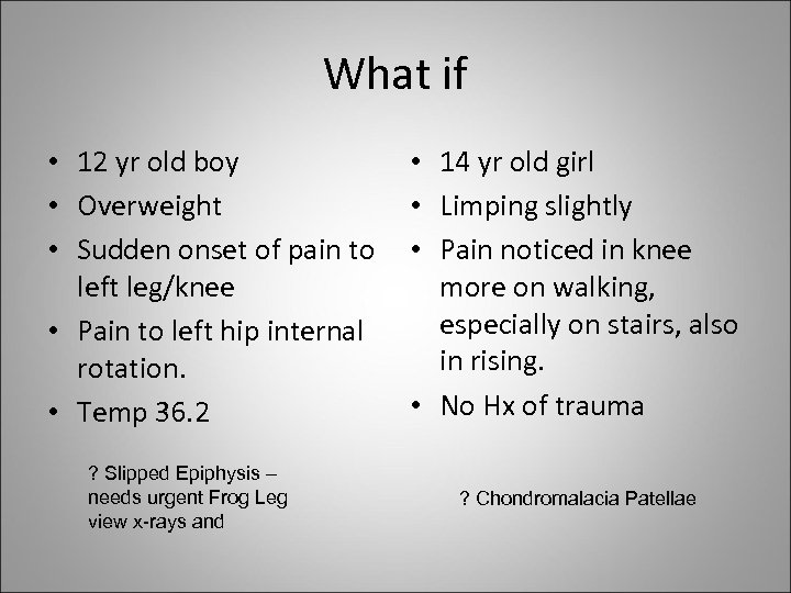 What if • 12 yr old boy • Overweight • Sudden onset of pain