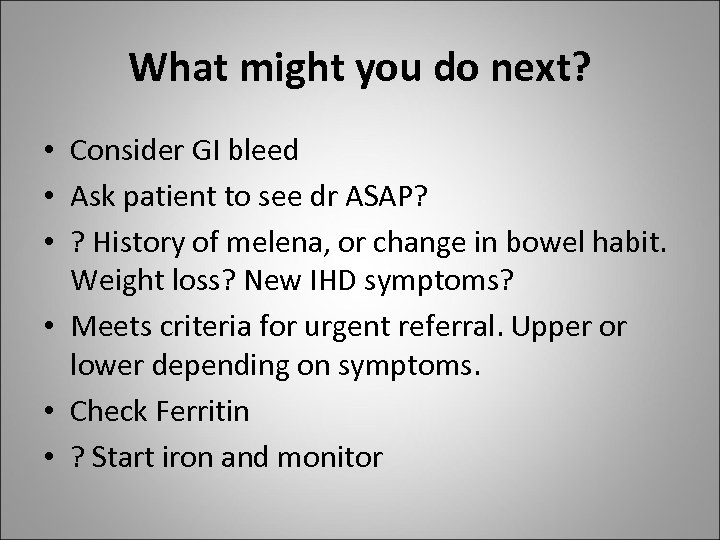 What might you do next? • Consider GI bleed • Ask patient to see