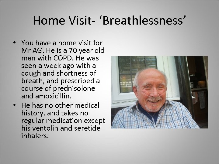 Home Visit- 'Breathlessness' • You have a home visit for Mr AG. He is