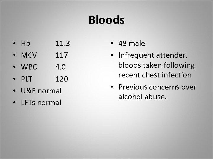 Bloods • • • Hb 11. 3 MCV 117 WBC 4. 0 PLT 120