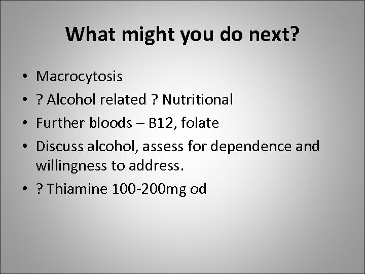 What might you do next? Macrocytosis ? Alcohol related ? Nutritional Further bloods –