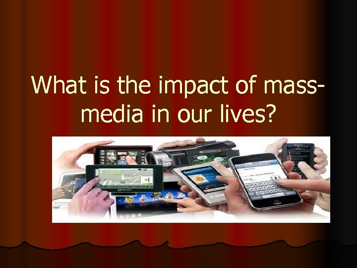 What is the impact of massmedia in our lives?
