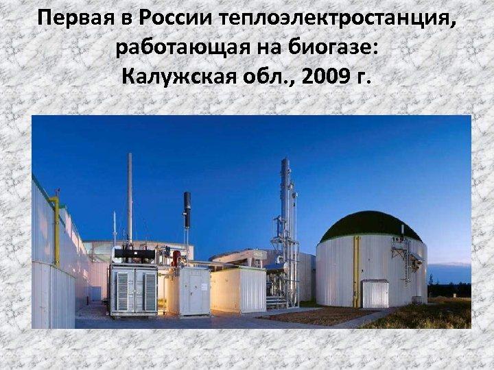 Первая в России теплоэлектростанция, работающая на биогазе: Калужская обл. , 2009 г.